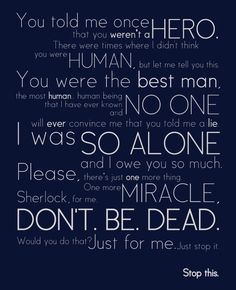 This speech in Sherlock by John Watson (Martin Freeman) was so moving. It makes me tear up just to read the words here, remembering the heartfelt way they were delivered in the scene. Sherlock Bbc, Sherlock Fandom, Jim Moriarty, Sherlock Quotes, Watson Sherlock, Sherlock Season, Funny Sherlock, Sherlock Series, Sherlock Poster