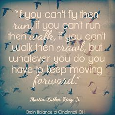 """If you can't #fly then #run, if you can't run then #walk, if you can't walk then #crawl, but whatever you do you have to keep moving #forward."" Martin Luther King, Jr #motivation #motivationmonday #motivational #quote #quoteoftheday #inspiring #inspirational #inspiration #wordsofwisdom #wordstoinspire #wisdom #Cincinnati #OH #brainbalance #addressthecause"