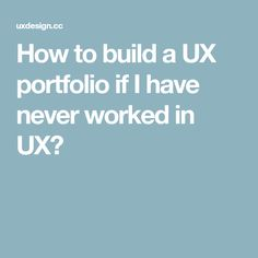 How to build a UX portfolio if I have never worked in UX?