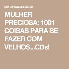 MULHER PRECIOSA: 1001 COISAS PARA SE FAZER COM VELHOS...CDs!