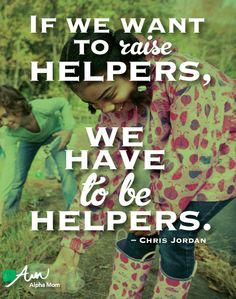 """If we want to raise helpers, we have to be helpers"" by Chris Jordan ="