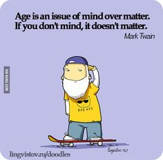 Age is an issue of mind over matter. If you don't mind, it doesn't matter. -Mark Twain