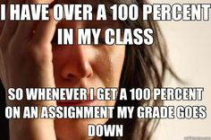 I HAVE OVER A 100 PERCENT IN MY CLASS SO WHENEVER I GET A 10 - First World Problems--- yup!! haha!!!