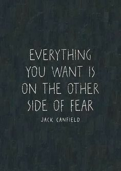 Everything you want is on the other side of fear. Jack Canfield.