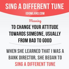 """""""Sing a different tune"""" means """"to change your attitude towards someone, usually from bad to good"""". Example: When she learned that I was a bank director, she began to sing a different tune."""