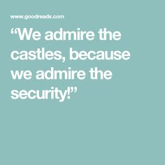 """""""We admire the castles, because we admire the security!"""""""