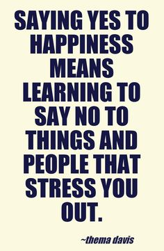 Saying yes to happiness means learning to say no to things and people that stress you out - Thema davis