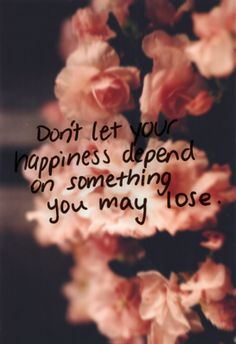 Don't let your happiness depend on something you may loose.