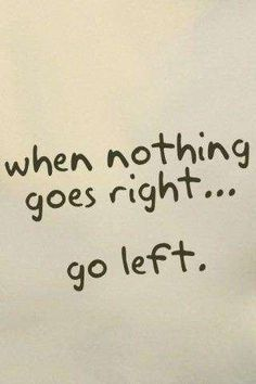 when nothing goes right...go left. #words of wisdom