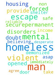 Homeless -  I am homeless, have no reliable income and am forced to take shelter with a violent, non believing man. I am desperate for The Lord to provide safe, securepermanent housing for me ASAP This man has mental disorders and is no doubt demonized; please agree with me that a door of escape will be opened immediately.  Posted at: https://prayerrequest.com/t/AVX #pray #prayer #request #prayerrequest