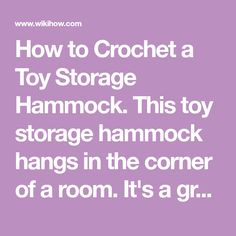 How to Crochet a Toy Storage Hammock. This toy storage hammock hangs in the corner of a room. It's a great way to corral stuffed animals and keep them visible. This is a very easy project that can be finished in an hour or two. Because...