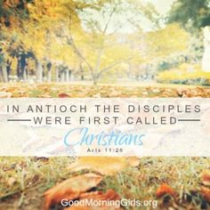 In Antioch the disciples where first called Christians. Acts 11:26