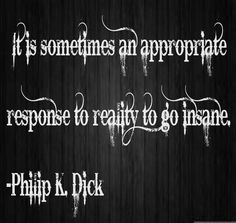 """""""It is sometimes an appropriate response to reality to go insane"""" - Philip K. Dick. (Oh yeah"""