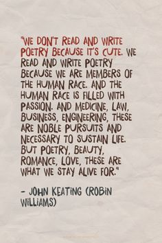 """We don't read and write poetry because it's cute. We read and write poetry because we are members of the human race. And the human race is filled with passion. And medicine, law, business, engineering, these are noble pursuits and necessary to sustain life. But poetry, beauty, romance, love, these are what we stay alive for."" - - John Keating (Robin Williams) 
