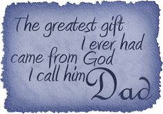 The greatest gift I ever had came from God, I call him Dad.