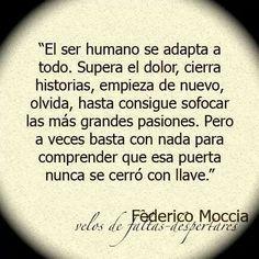 """-- """"El ser humano se adapta a todo. Supera el dolor, cierra historias, empieza de nuevo, olvida, hasta consigue sofocar las más grandes pasiones. Pero a veces basta con nada para comprender que esa puerta nunca se cerró con llave"""". Federico Moccia."""