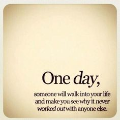 One day soon someone will walk into your life and make you see why it never worked out with anyone else