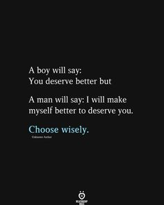 A boy will say: You deserve better but A man will say: I will make myself better to deserve you. Choose wisely.
