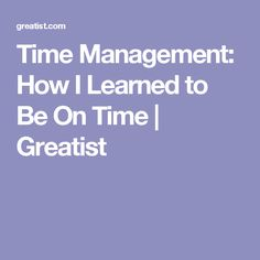 Time Management: How I Learned to Be On Time | Greatist