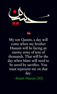 """""""My son Qasim, a day will come when my brother Husain will be facing an enemy army of tens of thousands. That will be the day when Islam will need to be saved by sacrifice. You must represent me on that day."""" -Imam Hasan (AS) Islamic Inspirational Quotes, Religious Quotes, Islamic Quotes, Islamic Art, Imam Hussain Poetry, Imam Hussain Karbala, Faith Quotes, Life Quotes, Muharram Quotes"""