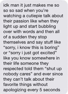 This hurts... This true i find myself apologizing so much when i talk about what im passionate about...