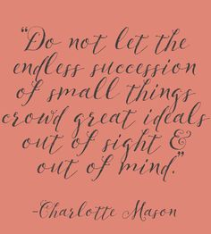 """""""Do not let the endless succession of small things crowd great ideals out of sight and out of mind."""" - Charlotte Mason quote"""