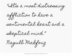 """It's a most distressing affliction to have a sentimental heart and a skeptical mind."" Nagulb Mahfouz"