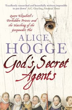 God's Secret Agents:  Queen Elizabeth's Forbidden Priests And The Hatching Of The Gunpower Plot by Alice Hogge