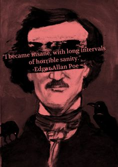 """I became insane, with long intervals of horrible sanity."""