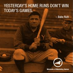 Yesterday's home runs don't win today's games. - Babe Ruth #marketinggenius