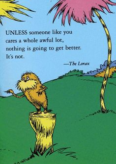 """A quote from """"The Lorax"""" by Dr. """"Unless someone like you cares a whole awful lot, nothing is going to get better."""" Loved the movie. Love the Lorax. Dr. Seuss, Dr Seuss Lorax, Now Quotes, Great Quotes, Quotes To Live By, Life Quotes, The Lorax Quotes, Quotes Dr Seuss, Quirky Quotes"""