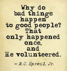 Why to bad things happen to good people?  That only happened once, and He volunteered. - R.C. Sproul, Jr.