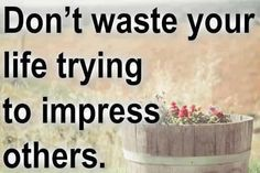 DOnt waste your life trying to impress others