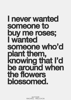 I never wanted someone to buy me roses; I wanted someone who'd plant them, knowing that I'd be around when the flowers blossomed.