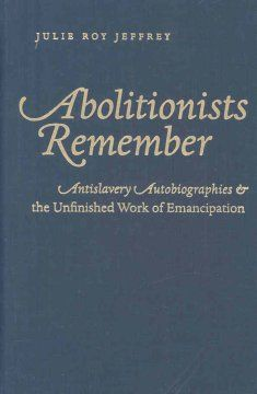 Abolitionists Remember.  Antislavery Autobiographies and the Unfinished Work of Emancipation.	Lehman College - Stacks - E449 .J455 2008