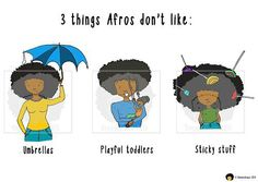 Three Things Afros Don't Like:. Hence why I keep mine in a protective style away from my daughter lol