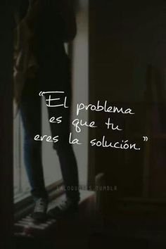 El problema es que tú eres la solución