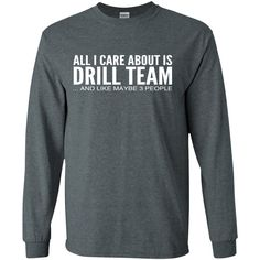 All I Care About Is Drill Team And Like Maybe 3 People Long Sleeve Tees