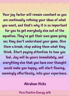 Your joy factor will remain constant as you are continually refining your ideas of what you want, and that's why it is so important for you to get everybody else out of the equation. They've got their own game going on; they don't understand your game. Give them a break; stop asking what they think. Start paying attention to how you feel. Joy will be yours immediately, and everything else that you have ever thought would make you happy will start flowing into your experience. -Abraham Hicks