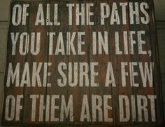 Of all the paths you take in life, make sure a few of them are dirt!