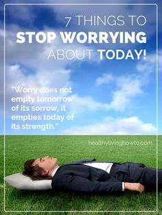 7 Things To Stop Worrying About Today! | healthylivinghowto.com Good reminders