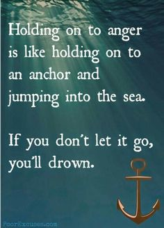 Holding onto anger is like holding onto an anchor and jumping into the sea. If you don't let it go, you'll drown.