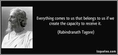 Everything comes to us that belongs to us if we create the capacity to receive it.  - Rabindranath Tagore