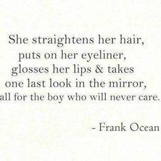 'She straightens her hair, puts on her eyeliner, glosses her lips and takes one last look in the mirror, all for the boy who will never care.' Frank Ocean