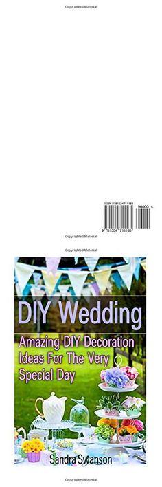 DIY Wedding: Amazing DIY Decoration Ideas for the Very Special Day!: ( Wedding Decorations For Ceremony, Wedding Decorations For Reception) (Wedding ... Decorations, Wedding Decorations On A Budget)