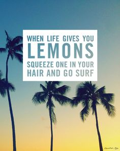 Here's a new thing to do with life's lemons.[[MORE]] You've heard the sayings, when life gives you lemons…make lemonade, a lemonade vodka, gin & tonic, lemon bars, (usually it's something food or beverage related). Well one of the single best mood lifters for me, is surfing. Maybe not at Malibu with 600 people on a weekend when there is a swell, but most of the time, it makes me feel better, puts things into perspective, is a stress relief, calms me down, makes me smile, and is my go to…