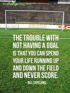 """The trouble with not having a goal is that you can spend your life running up and down the field and never score."" #motivation #goals"