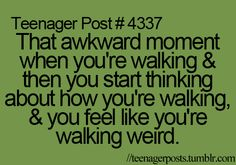 that awkward moment when you're walking & then you start thinking about how you're walking, & you feel like you're walking weird
