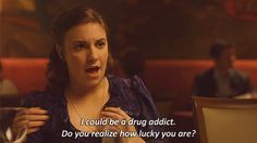 I could be a drug addict!