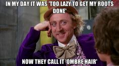 willywonka - In my Day it was 'too lazy to get my roots done' Now they call it 'ombre hair'